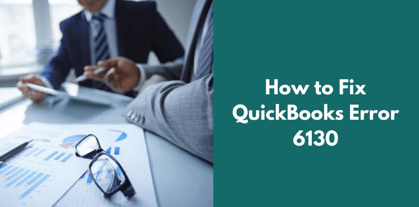 The Occurrence of QuickBooks Error 6130: How To Fix it